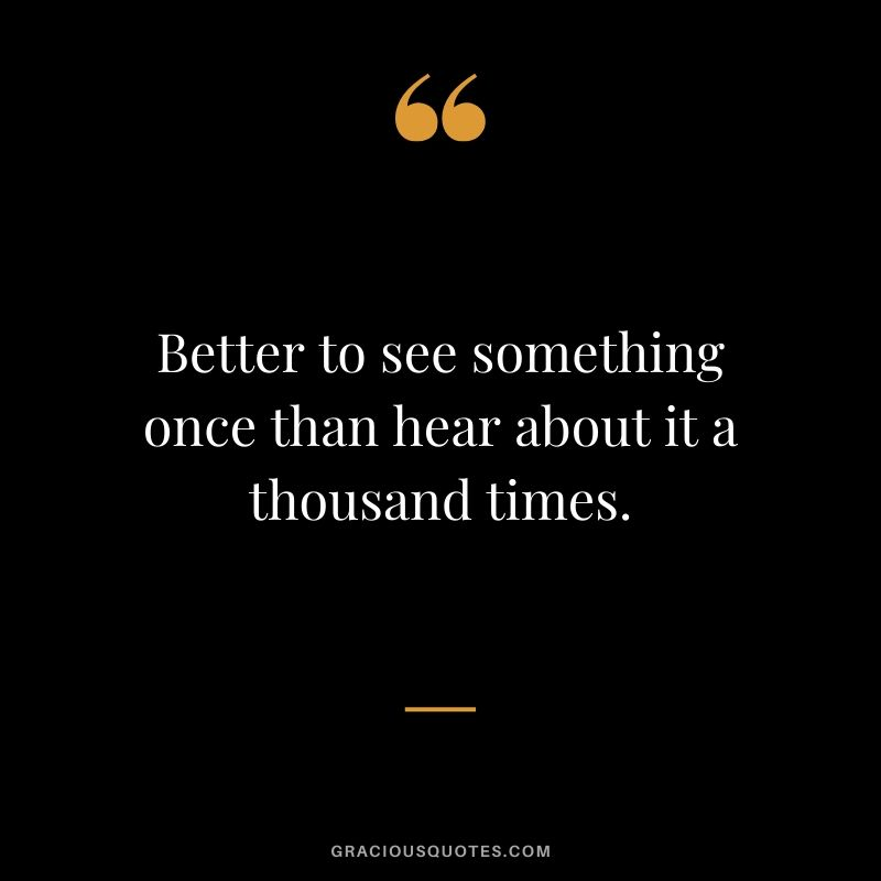 Better to see something once than hear about it a thousand times.